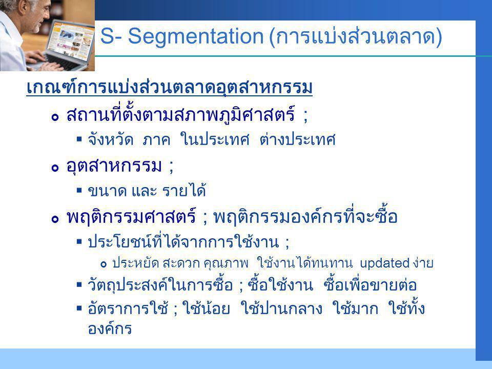 Company LOGO S- Segmentation (การแบ่งส่วนตลาด) เกณฑ์การแบ่งส่วนตลาดอุตสาหกรรม  สถานที่ตั้งตามสภาพภูมิศาสตร์ ;  จังหวัด ภาค ในประเทศ ต่างประเทศ  อุตสาหกรรม ;  ขนาด และ รายได้  พฤติกรรมศาสตร์ ; พฤติกรรมองค์กรที่จะซื้อ  ประโยชน์ที่ได้จากการใช้งาน ;  ประหยัด สะดวก คุณภาพ ใช้งานได้ทนทาน updated ง่าย  วัตถุประสงค์ในการซื้อ ; ซื้อใช้งาน ซื้อเพื่อขายต่อ  อัตราการใช้ ; ใช้น้อย ใช้ปานกลาง ใช้มาก ใช้ทั้ง องค์กร
