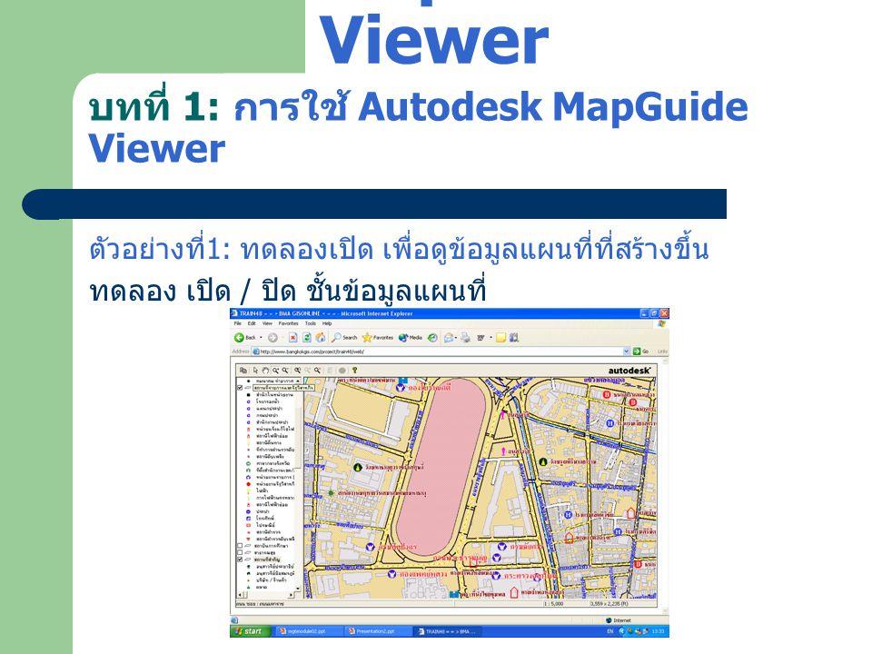 บทที่ 1: การใช้ Autodesk MapGuide Viewer ตัวอย่างที่ 1: ทดลองเปิด เพื่อดูข้อมูลแผนที่ที่สร้างขึ้น ทดลอง เปิด / ปิด ชั้นข้อมูลแผนที่ Autodesk MapGuide
