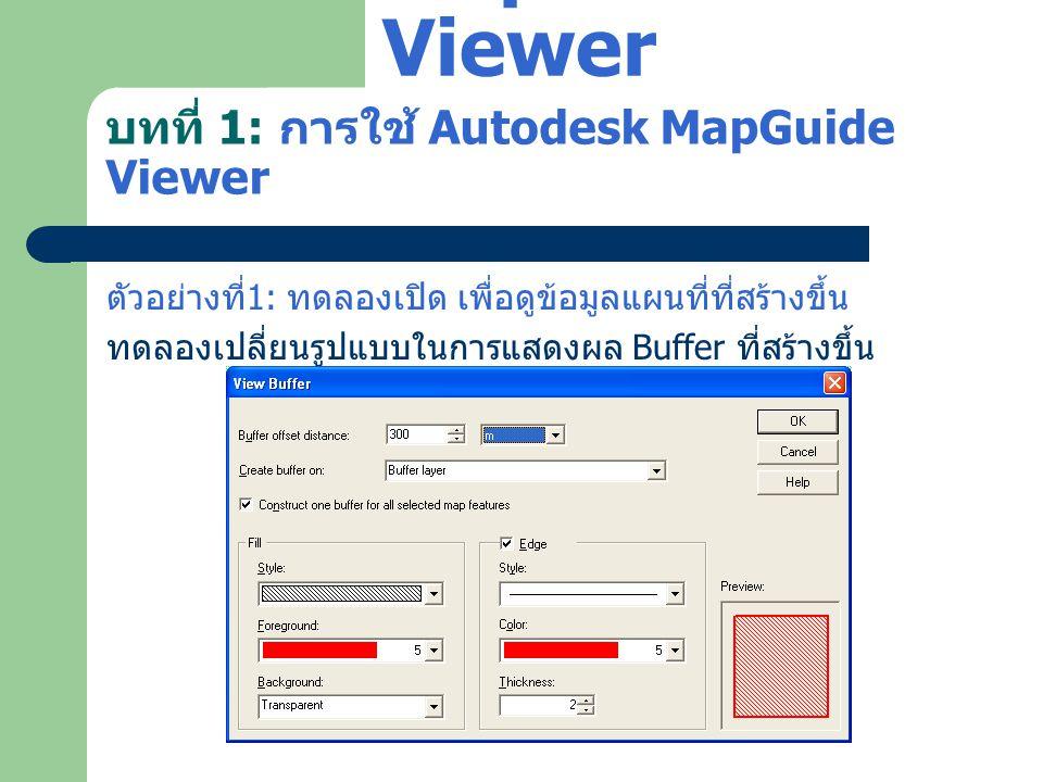 บทที่ 1: การใช้ Autodesk MapGuide Viewer ตัวอย่างที่ 1: ทดลองเปิด เพื่อดูข้อมูลแผนที่ที่สร้างขึ้น ทดลองเปลี่ยนรูปแบบในการแสดงผล Buffer ที่สร้างขึ้น Au