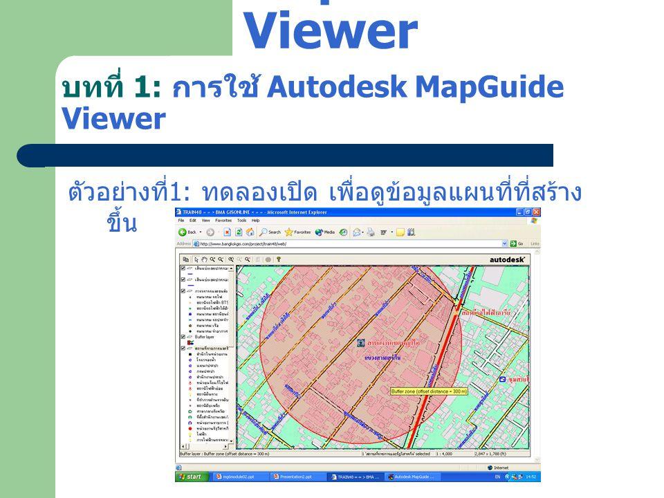 บทที่ 1: การใช้ Autodesk MapGuide Viewer ตัวอย่างที่ 1: ทดลองเปิด เพื่อดูข้อมูลแผนที่ที่สร้าง ขึ้น Autodesk MapGuide Viewer