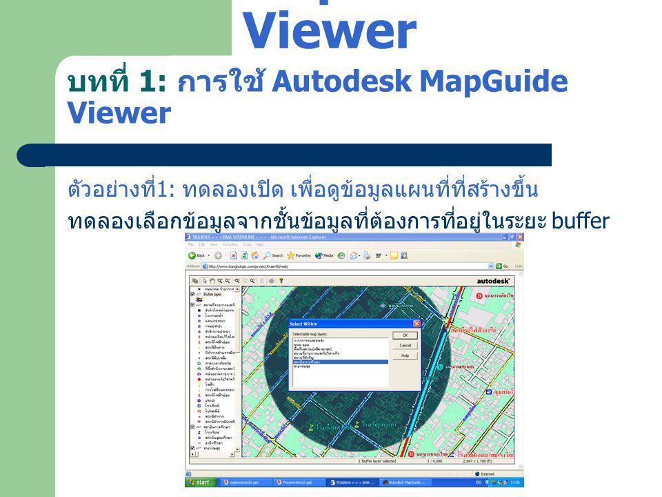 บทที่ 1: การใช้ Autodesk MapGuide Viewer ตัวอย่างที่ 1: ทดลองเปิด เพื่อดูข้อมูลแผนที่ที่สร้างขึ้น ทดลองเลือกข้อมูลจากชั้นข้อมูลที่ต้องการที่อยู่ในระยะ