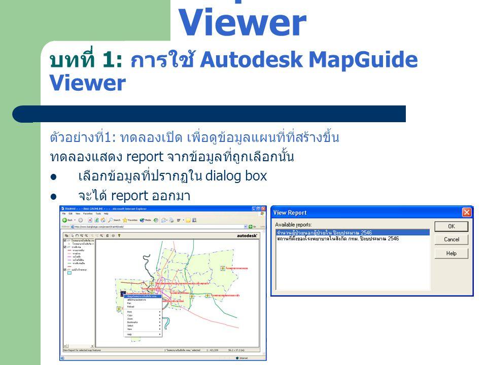 บทที่ 1: การใช้ Autodesk MapGuide Viewer ตัวอย่างที่ 1: ทดลองเปิด เพื่อดูข้อมูลแผนที่ที่สร้างขึ้น ทดลองแสดง report จากข้อมูลที่ถูกเลือกนั้น  เลือกข้อ