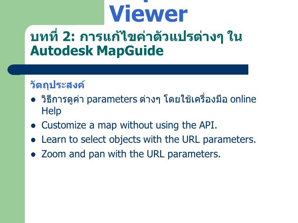 บทที่ 2: การแก้ไขค่าตัวแปรต่างๆ ใน Autodesk MapGuide วัตถุประสงค์  วิธีการดูค่า parameters ต่างๆ โดยใช้เครื่องมือ online Help  Customize a map witho