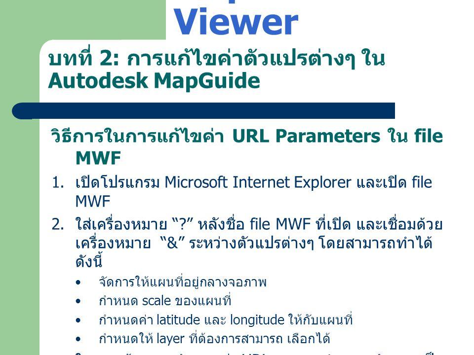 บทที่ 2: การแก้ไขค่าตัวแปรต่างๆ ใน Autodesk MapGuide วิธีการในการแก้ไขค่า URL Parameters ใน file MWF 1. เปิดโปรแกรม Microsoft Internet Explorer และเปิ