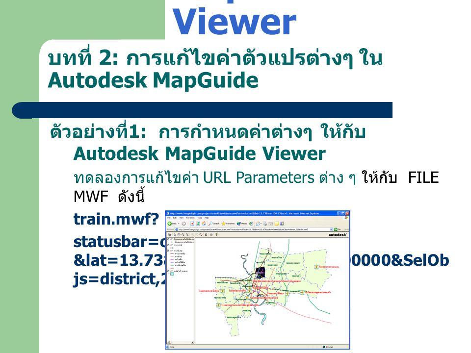 บทที่ 2: การแก้ไขค่าตัวแปรต่างๆ ใน Autodesk MapGuide ตัวอย่างที่ 1: การกำหนดค่าต่างๆ ให้กับ Autodesk MapGuide Viewer ทดลองการแก้ไขค่า URL Parameters ต