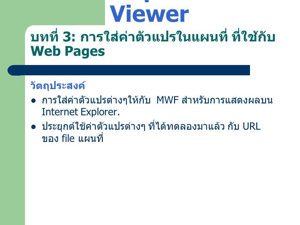 บทที่ 3: การใส่ค่าตัวแปรในแผนที่ ที่ใช้กับ Web Pages วัตถุประสงค์  การใส่ค่าตัวแปรต่างๆให้กับ MWF สำหรับการแสดงผลบน Internet Explorer.  ประยุกต์ใช้ค