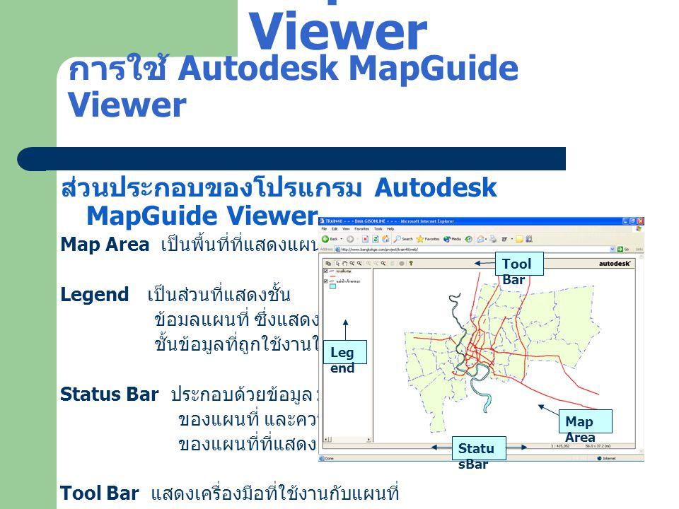 การใช้ Autodesk MapGuide Viewer การเข้าถึงข้อมูล แก้ไข Host file (hosts.) \windows\system32\drivers\etc 100.10.10.17 -> www.bangkokgis.com ทดสอบการเชื่อมต่อกับข้อมูลที่ใช้ในการอบรม ใช้คำสั่ง ping 100.10.10.17 หรือใช้ ping www.bangkokgis.com http://www.bangkokgis.com/project/train48/web/ Autodesk MapGuide Viewer