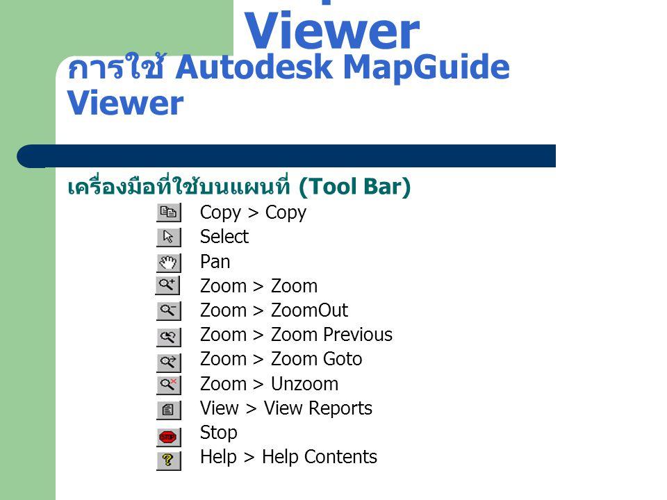 การใช้ Autodesk MapGuide Viewer เครื่องมือที่ใช้บนแผนที่ (Tool Bar) Copy > Copy Select Pan Zoom > Zoom Zoom > ZoomOut Zoom > Zoom Previous Zoom > Zoom