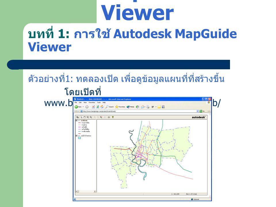 บทที่ 1: การใช้ Autodesk MapGuide Viewer ตัวอย่างที่ 1: ทดลองเปิด เพื่อดูข้อมูลแผนที่ที่สร้างขึ้น ทดลองใช้เครื่องมือ Zoom และเครื่องมือต่างๆ กับแผนที่ Autodesk MapGuide Viewer