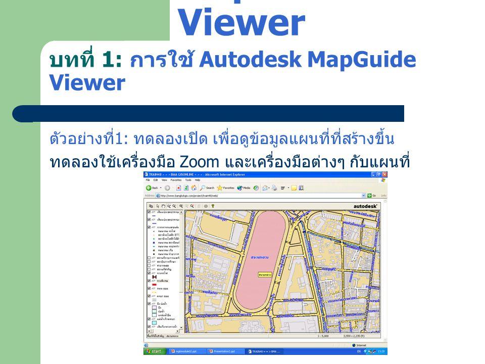 บทที่ 1: การใช้ Autodesk MapGuide Viewer ตัวอย่างที่ 1: ทดลองเปิด เพื่อดูข้อมูลแผนที่ที่สร้างขึ้น ทดลองใช้เครื่องมือ Zoom และเครื่องมือต่างๆ กับแผนที่
