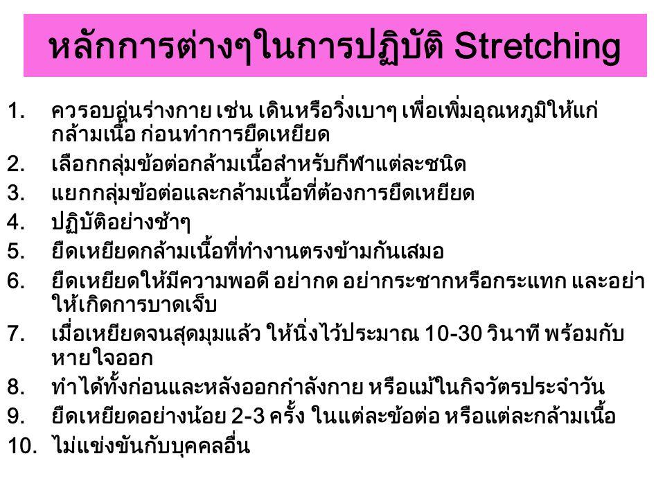หลักการต่างๆในการปฏิบัติ Stretching 1.ควรอบอุ่นร่างกาย เช่น เดินหรือวิ่งเบาๆ เพื่อเพิ่มอุณหภูมิให้แก่ กล้ามเนื้อ ก่อนทำการยืดเหยียด 2.เลือกกลุ่มข้อต่อ
