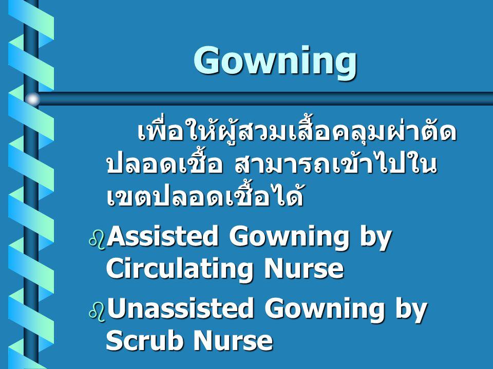 Gowning เพื่อให้ผู้สวมเสื้อคลุมผ่าตัด ปลอดเชื้อ สามารถเข้าไปใน เขตปลอดเชื้อได้  Assisted Gowning by Circulating Nurse  Unassisted Gowning by Scrub N