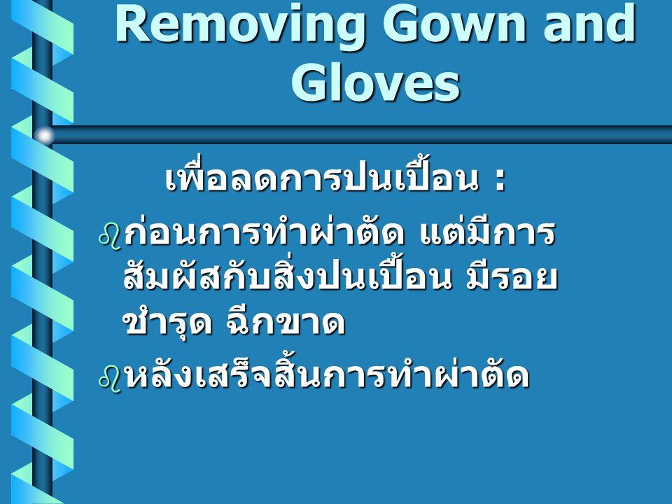 Removing Gown and Gloves เพื่อลดการปนเปื้อน :  ก่อนการทำผ่าตัด แต่มีการ สัมผัสกับสิ่งปนเปื้อน มีรอย ชำรุด ฉีกขาด  หลังเสร็จสิ้นการทำผ่าตัด