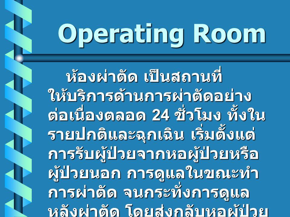 Operating Room ห้องผ่าตัด เป็นสถานที่ ให้บริการด้านการผ่าตัดอย่าง ต่อเนื่องตลอด 24 ชั่วโมง ทั้งใน รายปกติและฉุกเฉิน เริ่มตั้งแต่ การรับผู้ป่วยจากหอผู้