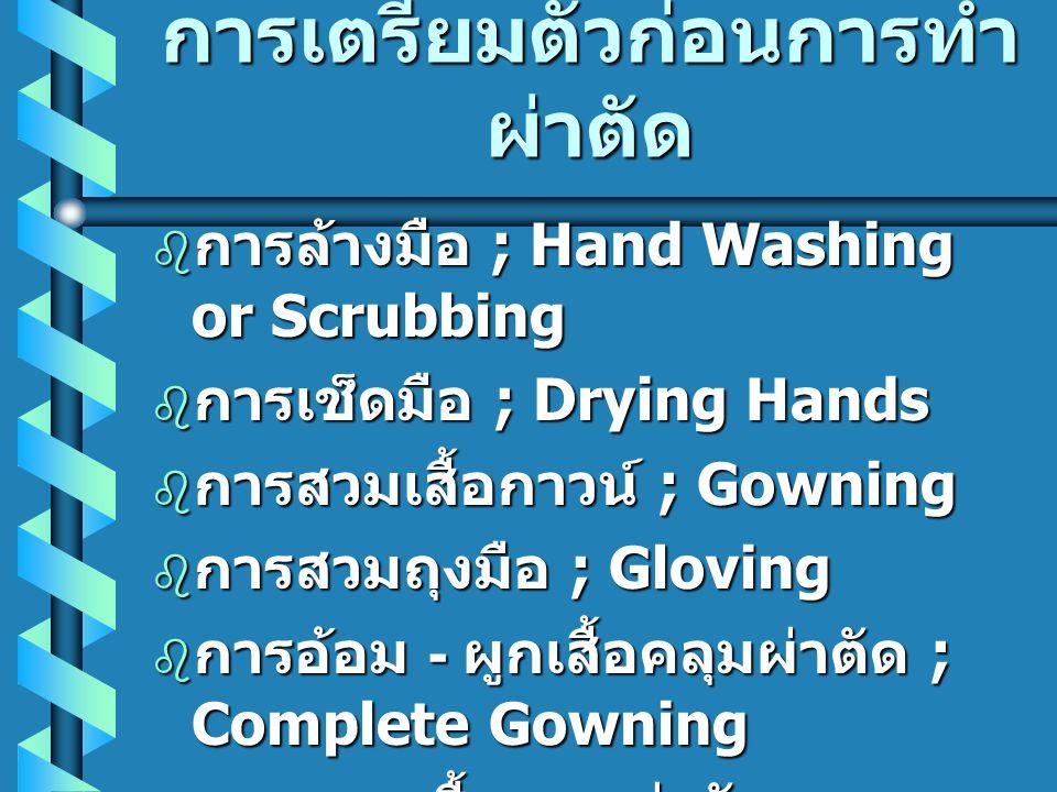 การเตรียมตัวก่อนการทำ ผ่าตัด  การล้างมือ ; Hand Washing or Scrubbing  การเช็ดมือ ; Drying Hands  การสวมเสื้อกาวน์ ; Gowning  การสวมถุงมือ ; Glovin