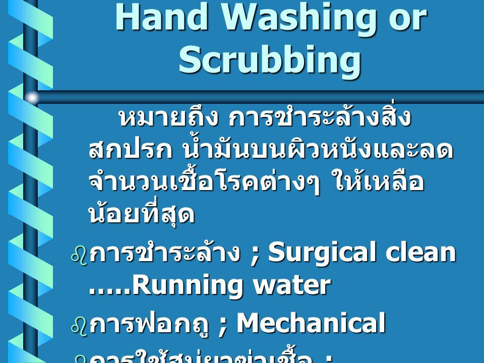 Hand Washing or Scrubbing หมายถึง การชำระล้างสิ่ง สกปรก น้ำมันบนผิวหนังและลด จำนวนเชื้อโรคต่างๆ ให้เหลือ น้อยที่สุด  การชำระล้าง ; Surgical clean …..