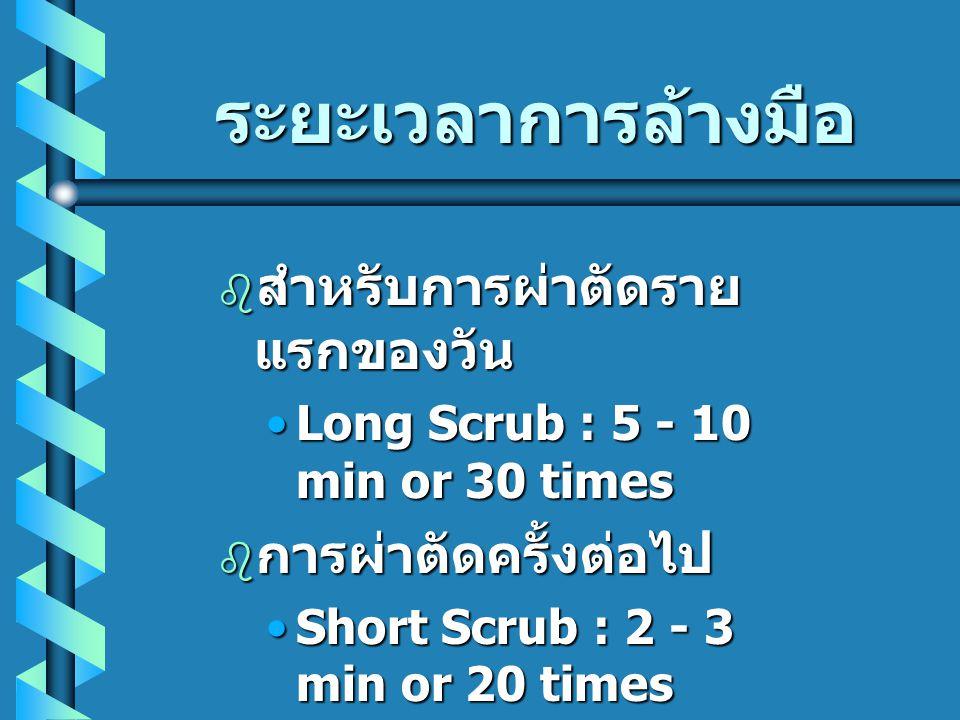 ระยะเวลาการล้างมือ  สำหรับการผ่าตัดราย แรกของวัน •Long Scrub : 5 - 10 min or 30 times  การผ่าตัดครั้งต่อไป •Short Scrub : 2 - 3 min or 20 times