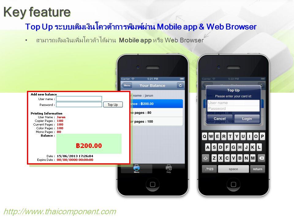 Top Up ระบบเติมเงินโควต้าการพิมพ์ผ่าน Mobile app & Web Browser •สามารถเติมเงินเพิ่มโควต้าได้ผ่าน Mobile app หรือ Web Browser http://www.thaicomponent.com Key feature