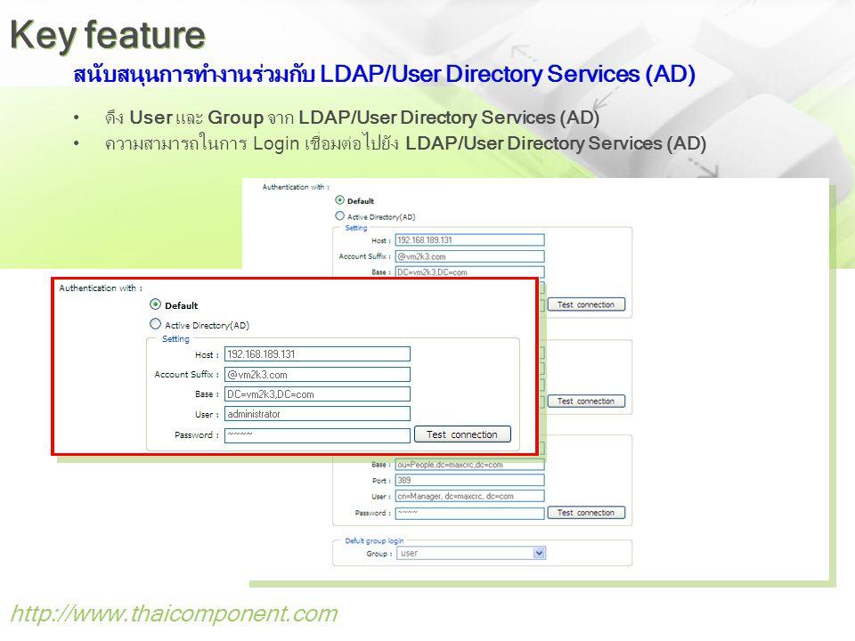 สนับสนุนการทำงานร่วมกับ LDAP/User Directory Services (AD) •ดึง User และ Group จาก LDAP/User Directory Services (AD) •ความสามารถในการ Login เชื่อมต่อไปยัง LDAP/User Directory Services (AD) http://www.thaicomponent.com Key feature