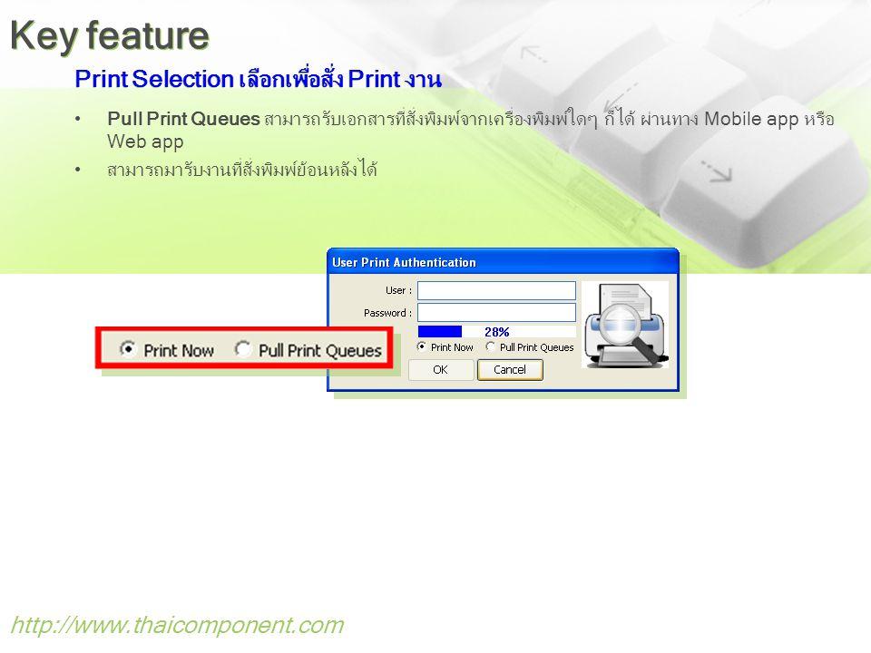 Print Selection เลือกเพื่อสั่ง Print งาน •Pull Print Queues สามารถรับเอกสารที่สั่งพิมพ์จากเครื่องพิมพ์ใดๆ ก็ได้ ผ่านทาง Mobile app หรือ Web app •สามารถมารับงานที่สั่งพิมพ์ย้อนหลังได้ http://www.thaicomponent.com Key feature