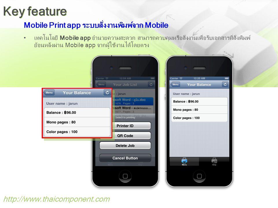 Mobile Print app ระบบสั่งงานพิมพ์จาก Mobile •เทคโนโลยี Mobile app อำนวยความสะดวก สามารถควบคุมหรือสั่งงานเพื่อรับเอกสารที่สั่งพิมพ์ ย้อนหลังผ่าน Mobile app จากผู้ใช้งานได้โดยตรง http://www.thaicomponent.com Key feature