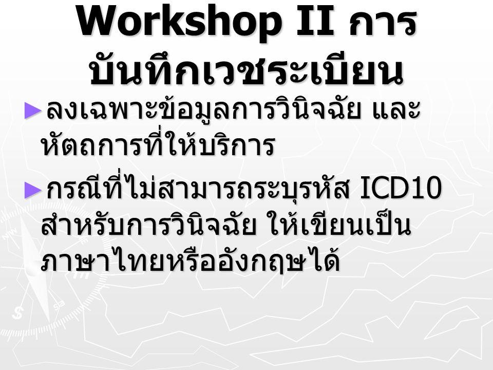 Workshop II การ บันทึกเวชระเบียน ► ลงเฉพาะข้อมูลการวินิจฉัย และ หัตถการที่ให้บริการ ► กรณีที่ไม่สามารถระบุรหัส ICD10 สำหรับการวินิจฉัย ให้เขียนเป็น ภา
