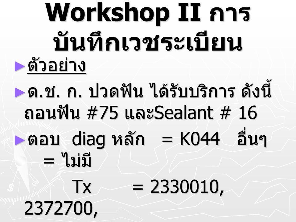 Workshop II การ บันทึกเวชระเบียน ► ตัวอย่าง ► ด. ช. ก. ปวดฟัน ได้รับบริการ ดังนี้ ถอนฟัน #75 และ Sealant # 16 ► ตอบ diag หลัก = K044 อื่นๆ = ไม่มี Tx=