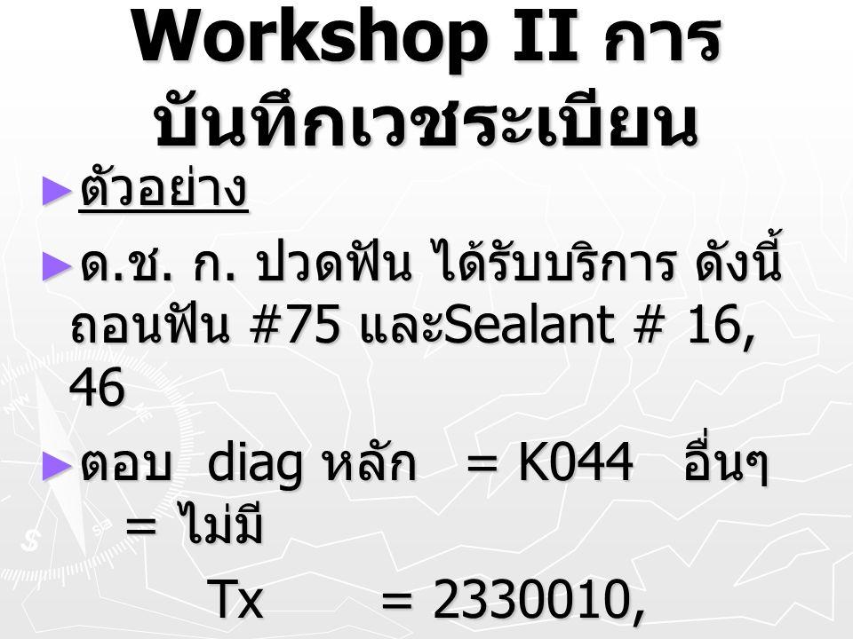 Workshop II การ บันทึกเวชระเบียน ► ตัวอย่าง ► ด. ช. ก. ปวดฟัน ได้รับบริการ ดังนี้ ถอนฟัน #75 และ Sealant # 16, 46 ► ตอบ diag หลัก = K044 อื่นๆ = ไม่มี