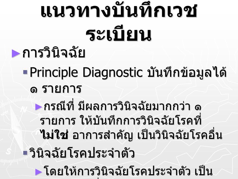 แนวทางบันทึกเวช ระเบียน ► การวินิจฉัย  Principle Diagnostic บันทึกข้อมูลได้ ๑ รายการ ► กรณีที่ มีผลการวินิจฉัยมากกว่า ๑ รายการ ให้บันทึกการวินิจฉัยโร