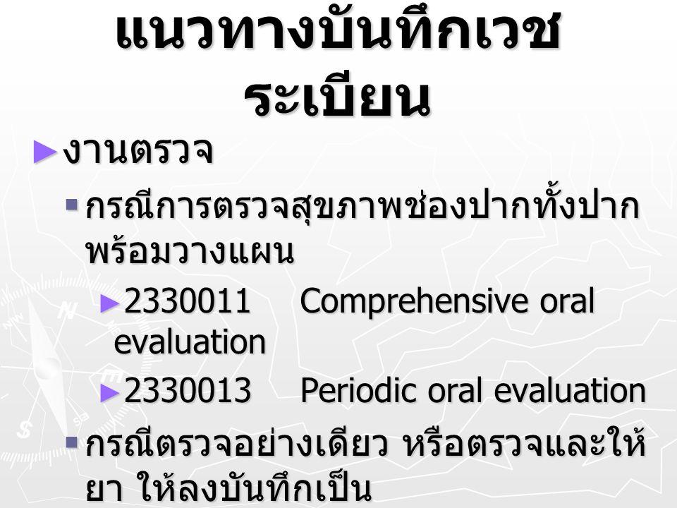แนวทางบันทึกเวช ระเบียน ► งานตรวจ  กรณีการตรวจสุขภาพช่องปากทั้งปาก พร้อมวางแผน ► 2330011Comprehensive oral evaluation ► 2330013Periodic oral evaluati