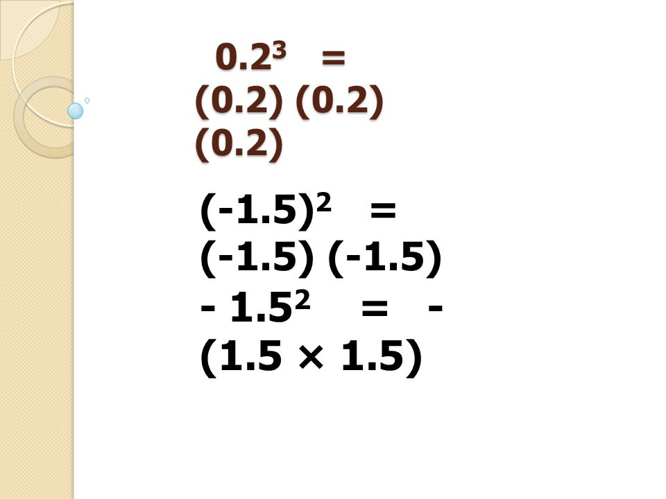 0.2 3 = (0.2) (0.2) (0.2) 0.2 3 = (0.2) (0.2) (0.2) - 1.5 2 = - (1.5 × 1.5) (-1.5) 2 = (-1.5) (-1.5)