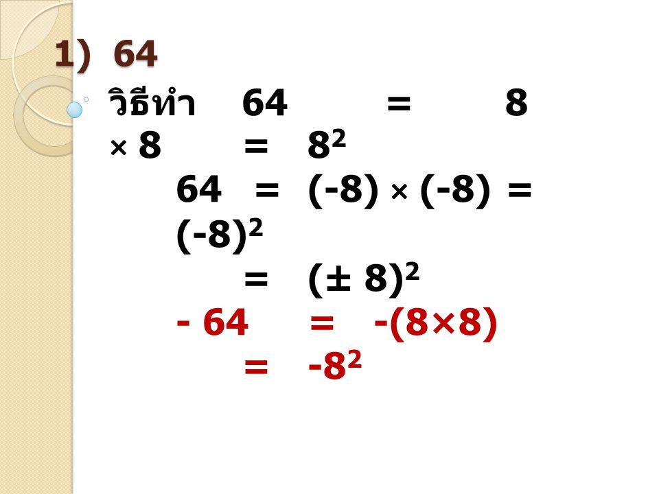 1) 64 วิธีทำ 64 = 8 × 8=8 2 64 =(-8) × (-8)= (-8) 2 =(± 8) 2 - 64= -(8×8) =-8 2