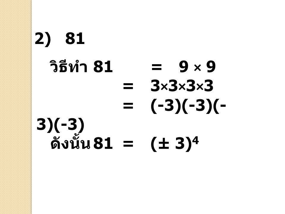 วิธีทำ 81 = 9 × 9 =3×3×3×3 =(-3)(-3)(- 3)(-3) ดังนั้น 81=(± 3) 4 2) 81