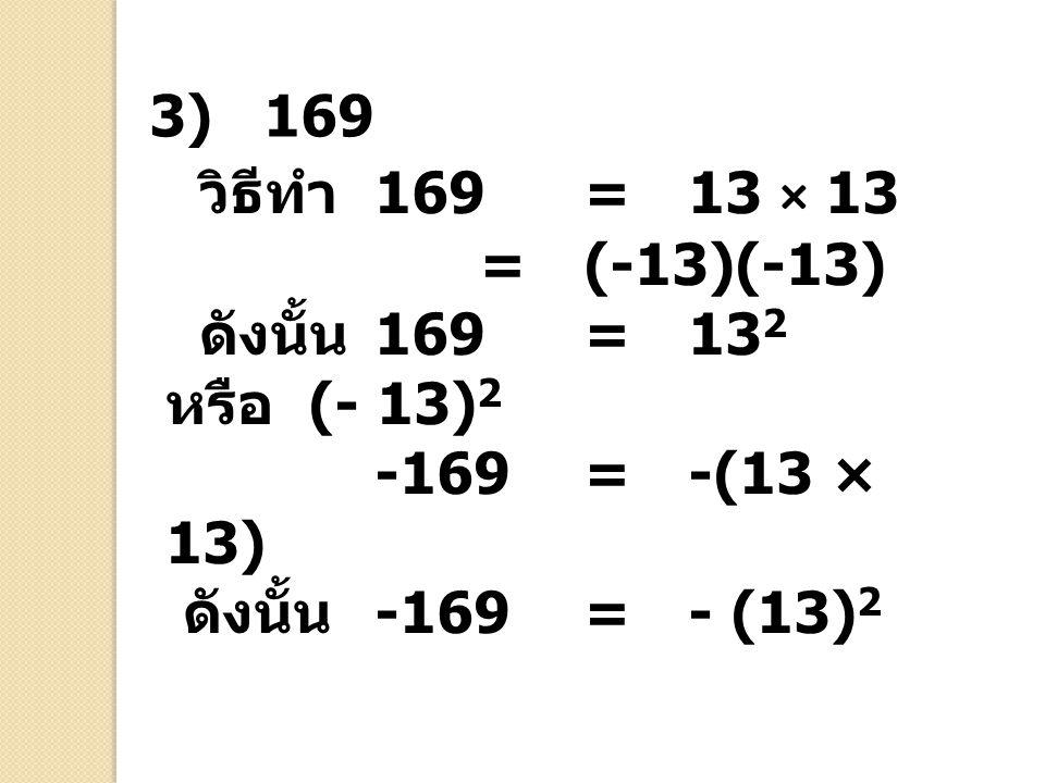 วิธีทำ 169 = 13 × 13 =(-13)(-13) ดังนั้น 169=13 2 หรือ (- 13) 2 -169 = -(13 × 13) ดังนั้น -169=- (13) 2 3) 169