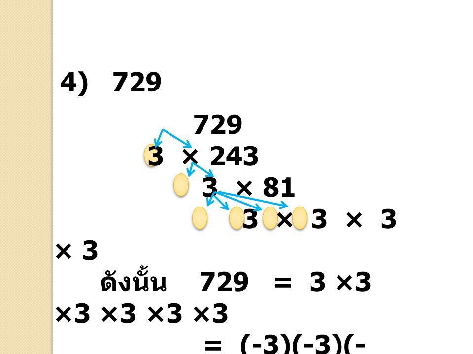 729 3 × 243 3 × 81 3 × 3 × 3 × 3 ดังนั้น 729 = 3 ×3 ×3 ×3 ×3 ×3 = (-3)(-3)(- 3)(-3)(-3)(-3) = (±3) 6 4) 729