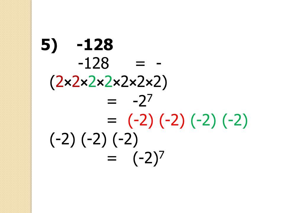 -128= - (2×2×2×2×2×2×2) = -2 7 = (-2) (-2) (-2) (-2) (-2) (-2) (-2) = (-2) 7 5) -128