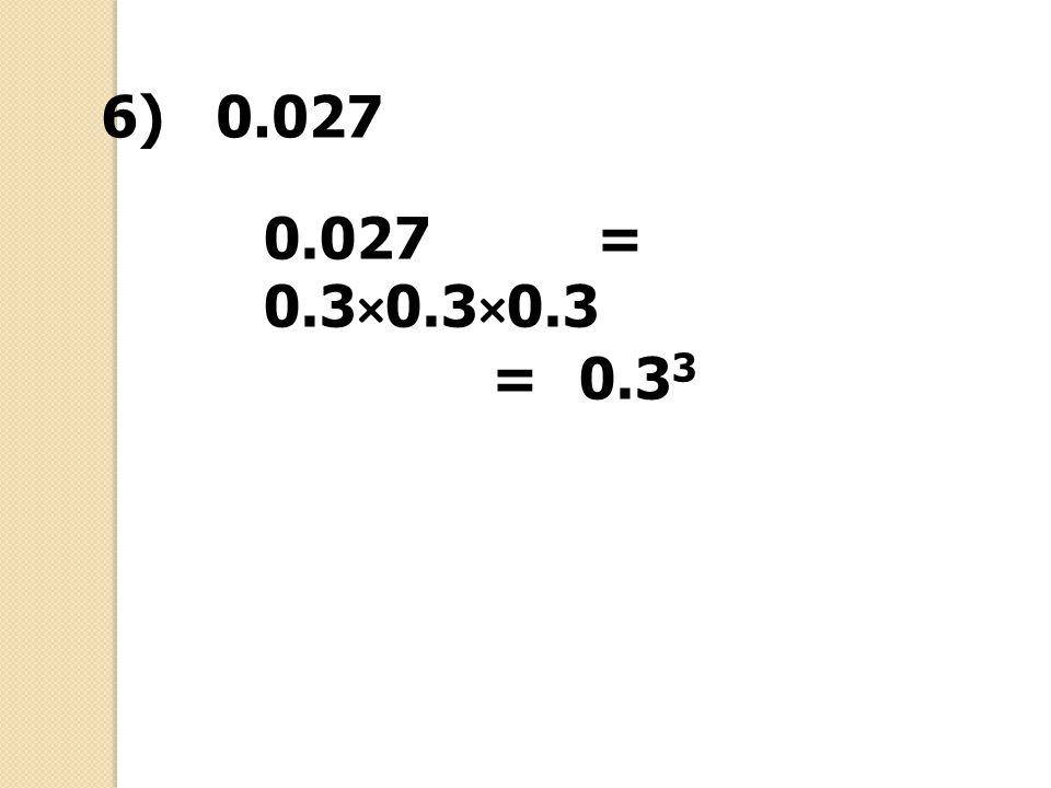 0.027 = 0.3×0.3×0.3 =0.3 3 6) 0.027