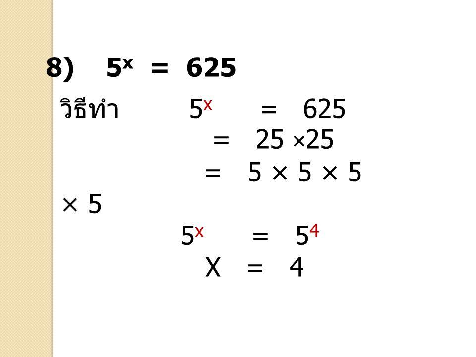 วิธีทำ 5 x = 625 = 25 ×25 = 5 × 5 × 5 × 5 5 x = 5 4 X = 4 8) 5 x = 625