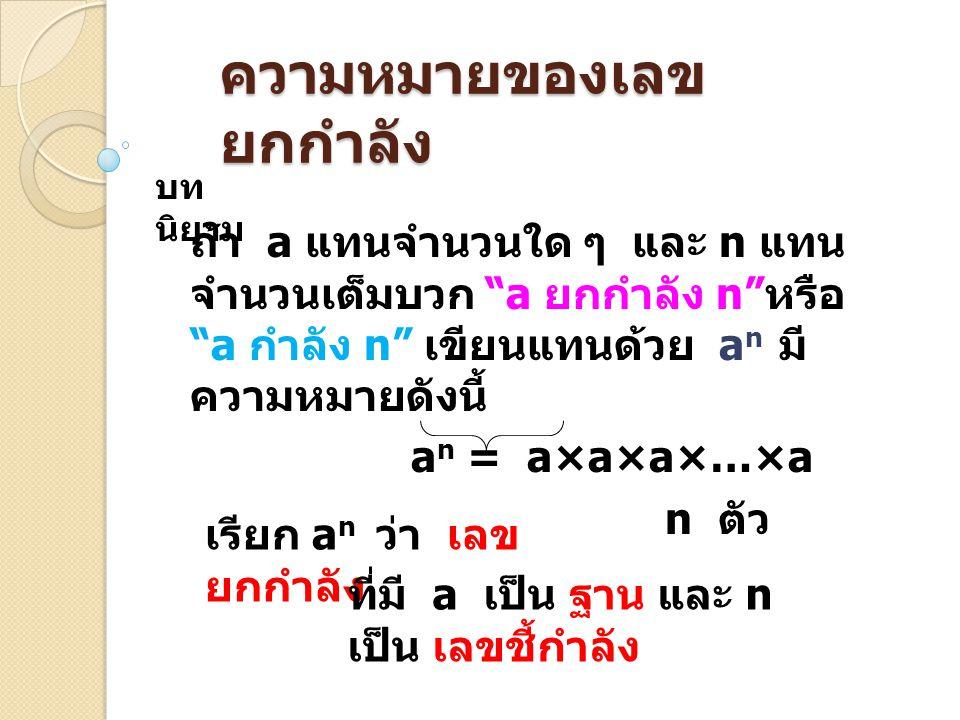 ความหมายของเลข ยกกำลัง บท นิยาม ถ้า a แทนจำนวนใด ๆ และ n แทน จำนวนเต็มบวก a ยกกำลัง n หรือ a กำลัง n เขียนแทนด้วย a n มี ความหมายดังนี้ a n = a×a×a×…×a n ตัว เรียก a n ว่า เลข ยกกำลัง ที่มี a เป็น ฐาน และ n เป็น เลขชี้กำลัง