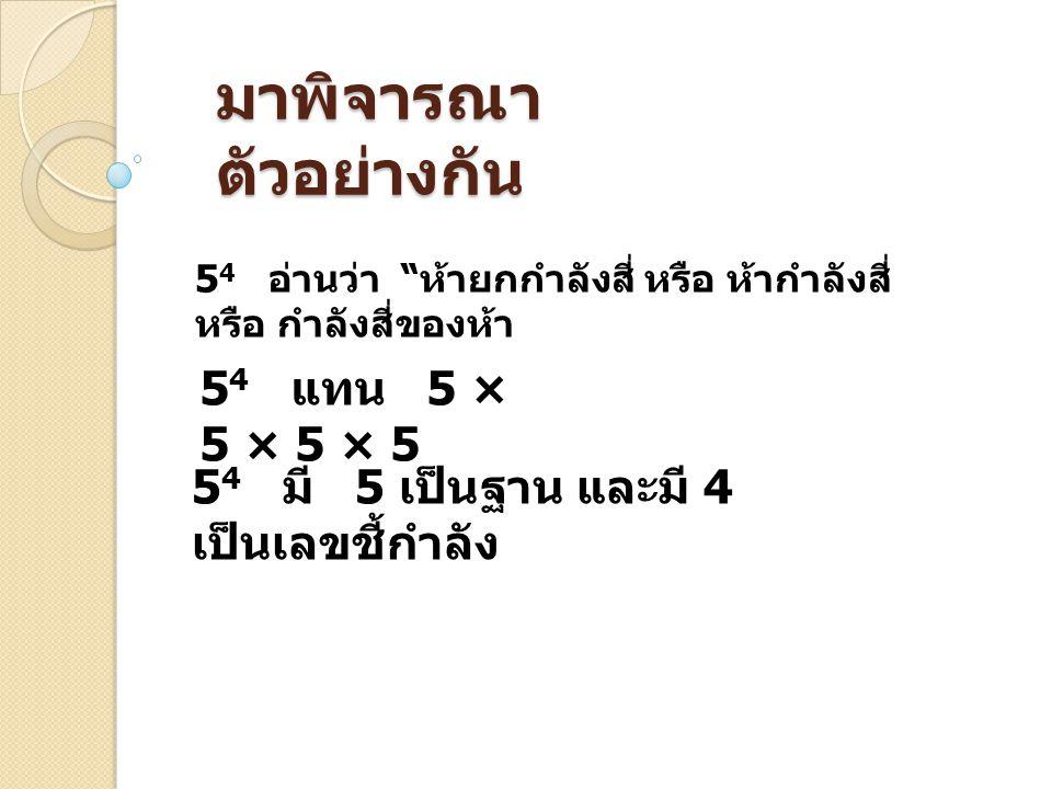 มาพิจารณา ตัวอย่างกัน 5 4 อ่านว่า ห้ายกกำลังสี่ หรือ ห้ากำลังสี่ หรือ กำลังสี่ของห้า 5 4 แทน 5 × 5 × 5 × 5 5 4 มี 5 เป็นฐาน และมี 4 เป็นเลขชี้กำลัง