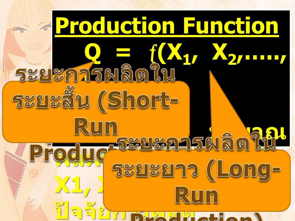 Production Function Q =  (X 1, X 2,….., X n ) Q = ปริมาณ ผลผลิต X1, X2,….., Xn = ปัจจัยการผลิต