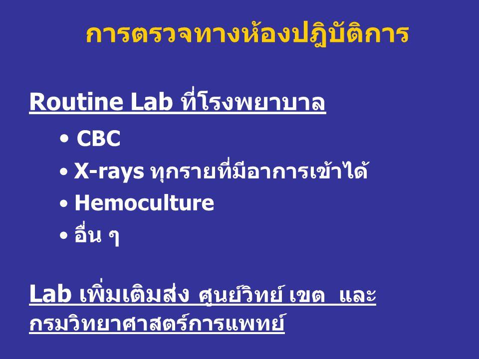 การตรวจทางห้องปฎิบัติการ Routine Lab ที่โรงพยาบาล • CBC • X-rays ทุกรายที่มีอาการเข้าได้ • Hemoculture • อื่น ๆ Lab เพิ่มเติมส่ง ศูนย์วิทย์ เขต และ กร