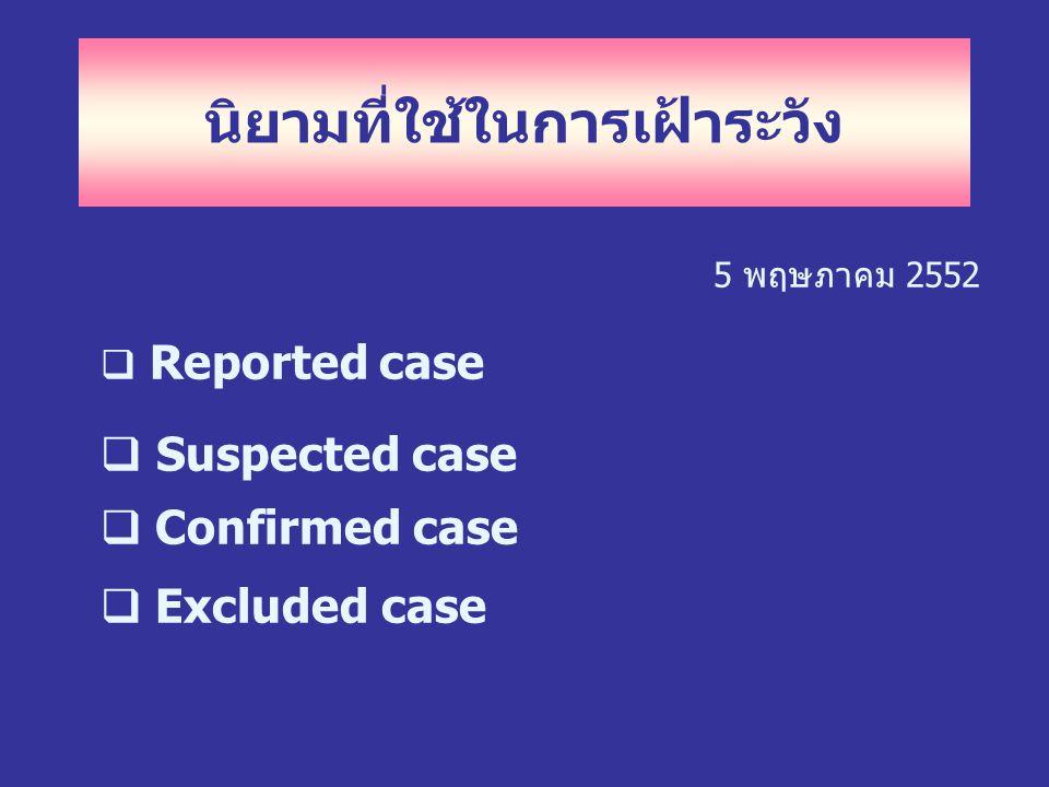 นิยามที่ใช้ในการเฝ้าระวัง 5 พฤษภาคม 2552  Reported case  Suspected case  Confirmed case  Excluded case