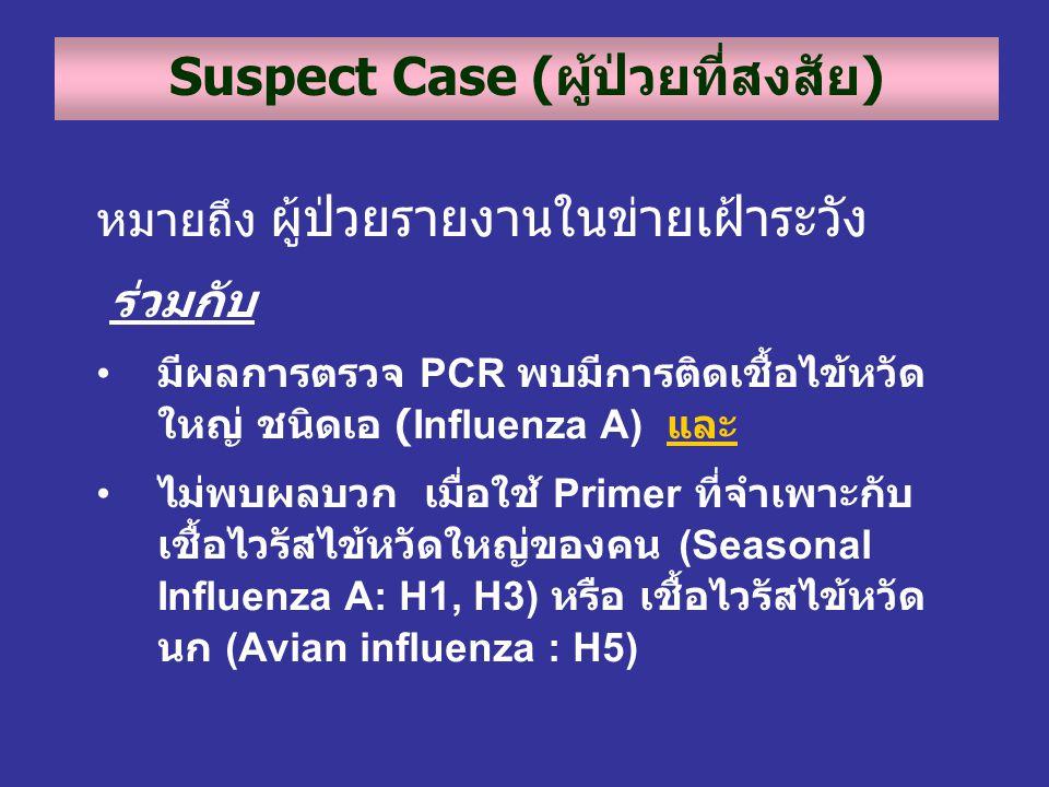 Suspect Case (ผู้ป่วยที่สงสัย) หมายถึง ผู้ป่วยรายงานในข่ายเฝ้าระวัง ร่วมกับ • มีผลการตรวจ PCR พบมีการติดเชื้อไข้หวัด ใหญ่ ชนิดเอ (Influenza A) และ • ไ