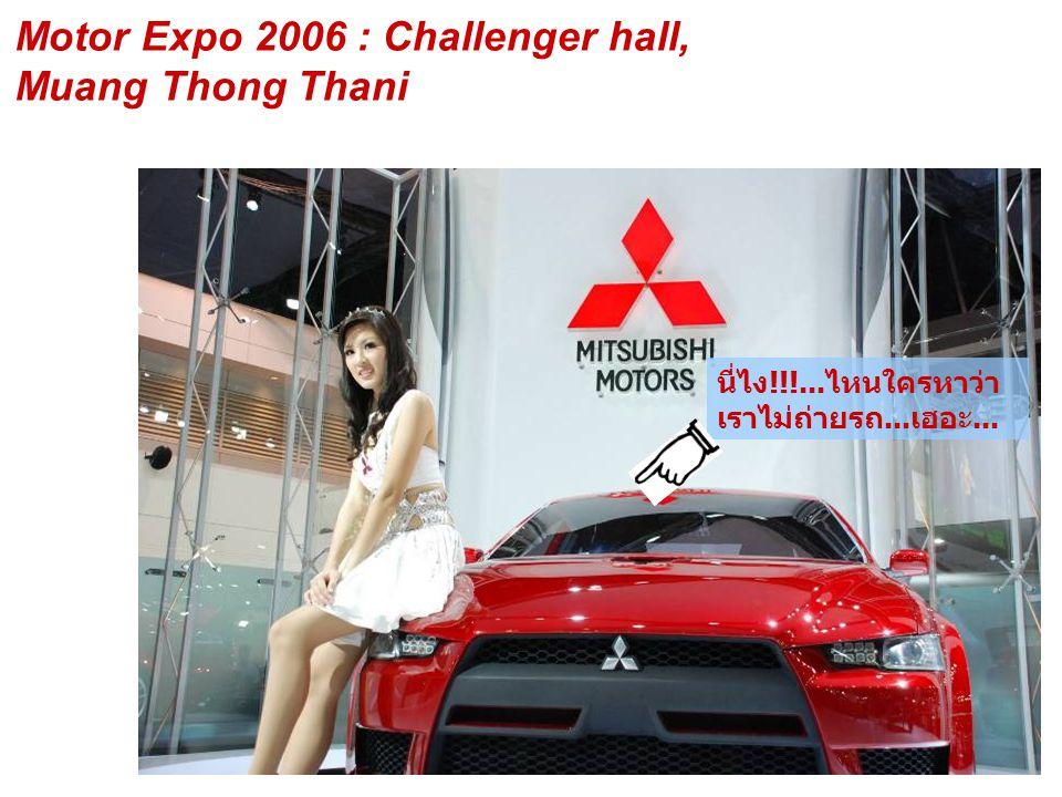 Motor Expo 2006 : Challenger hall, Muang Thong Thani นี่ไง!!!...ไหนใครหาว่า เราไม่ถ่ายรถ...เฮอะ...