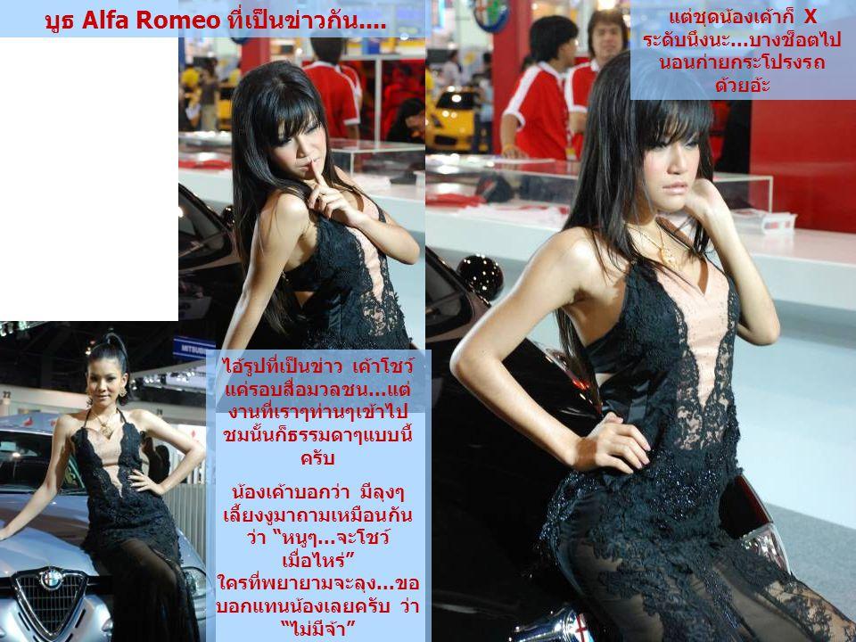 บูธ Alfa Romeo ที่เป็นข่าวกัน.... ไอ้รูปที่เป็นข่าว เค้าโชว์ แค่รอบสื่อมวลชน...แต่ งานที่เราๆท่านๆเข้าไป ชมนั้นก็ธรรมดาๆแบบนี้ ครับ น้องเค้าบอกว่า มีล
