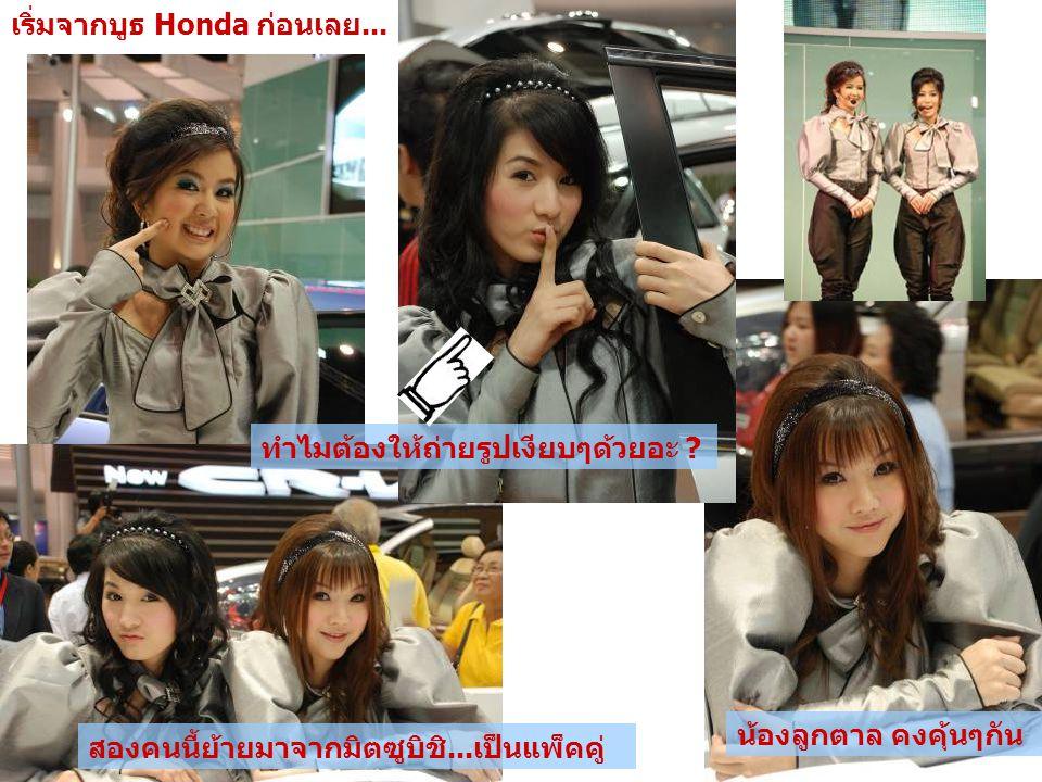 เริ่มจากบูธ Honda ก่อนเลย... น้องลูกตาล คงคุ้นๆกัน สองคนนี้ย้ายมาจากมิตซูบิชิ...เป็นแพ็คคู่ ทำไมต้องให้ถ่ายรูปเงียบๆด้วยอะ ?