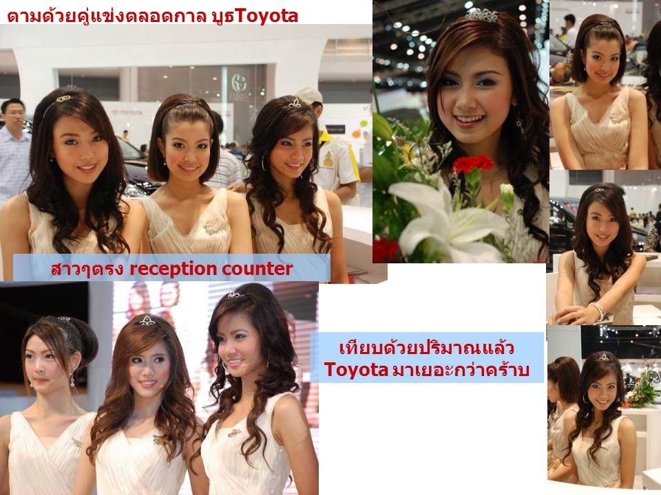 ตามด้วยคู่แข่งตลอดกาล บูธToyota สาวๆตรง reception counter เทียบด้วยปริมาณแล้ว Toyota มาเยอะกว่าคร้าบ