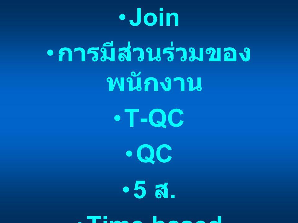 •Join • การมีส่วนร่วมของ พนักงาน •T-QC •QC •5 ส. •Time based management