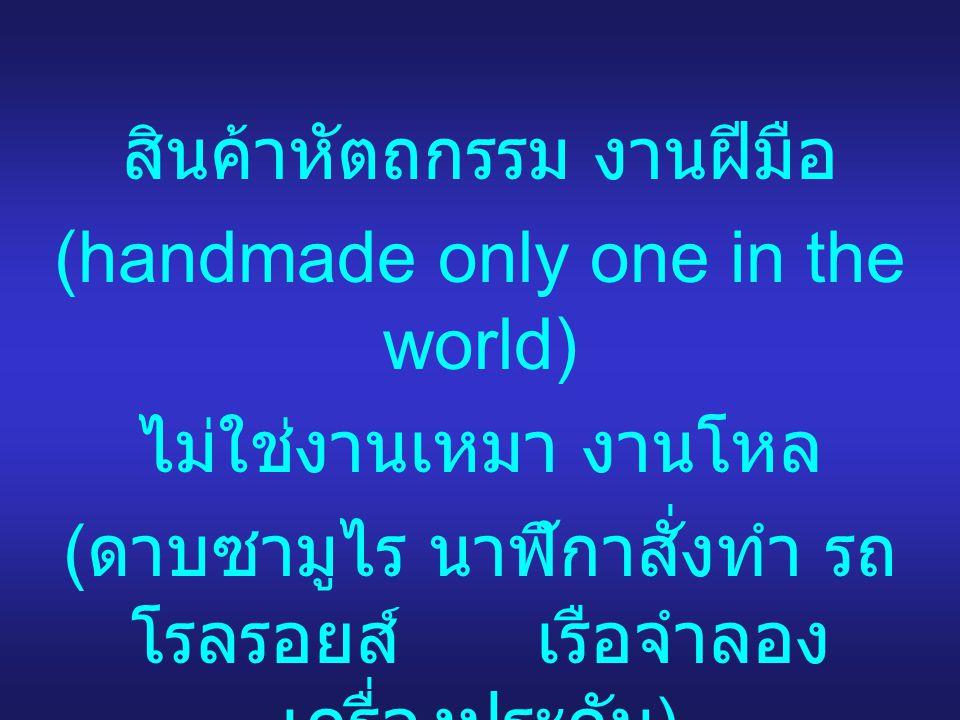 สินค้าหัตถกรรม งานฝีมือ (handmade only one in the world) ไม่ใช่งานเหมา งานโหล ( ดาบซามูไร นาฬิกาสั่งทำ รถ โรลรอยส์ เรือจำลอง เครื่องประดับ )